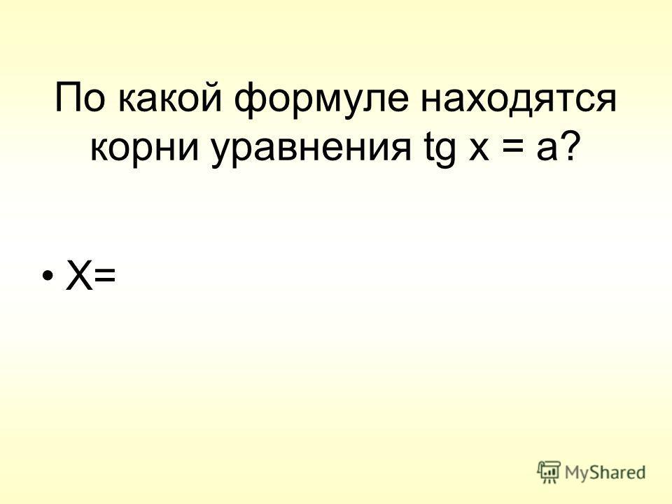 По какой формуле находятся корни уравнения tg x = a? X=