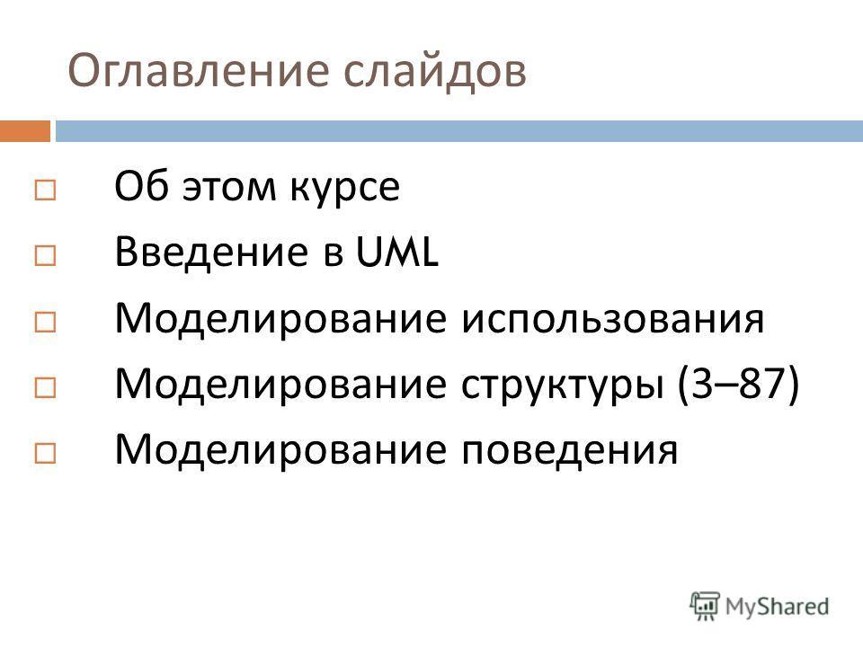 Оглавление слайдов Об этом курсе Введение в UML Моделирование использования Моделирование структуры (3–87) Моделирование поведения