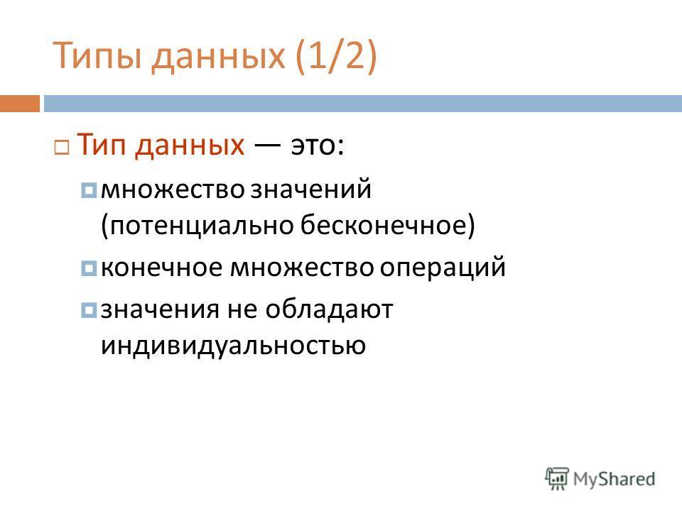 Типы данных (1/2) Тип данных это : множество значений ( потенциально бесконечное ) конечное множество операций значения не обладают индивидуальностью