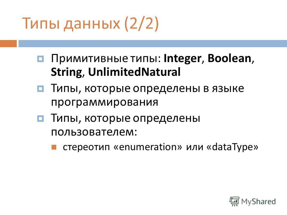 Типы данных (2/2) Примитивные типы: Integer, Boolean, String, UnlimitedNatural Типы, которые определены в языке программирования Типы, которые определены пользователем: стереотип «enumeration» или «dataType»