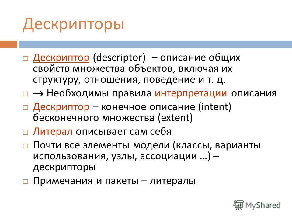 Дескрипторы Дескриптор (descriptor) – описание общих свойств множества объектов, включая их структуру, отношения, поведение и т. д. Необходимы правила интерпретации описания Дескриптор – конечное описание (intent) бесконечного множества (extent) Лите