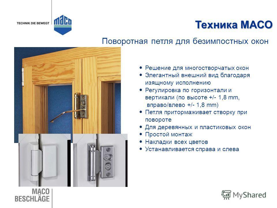 Техника МАСО Решение для многостворчатых окон Элегантный внешний вид благодаря изящному исполнению Регулировка по горизонтали и вертикали (по высоте +/- 1,8 mm, вправо/влево +/- 1,8 mm) Петля притормаживает створку при повороте Для деревянных и пласт