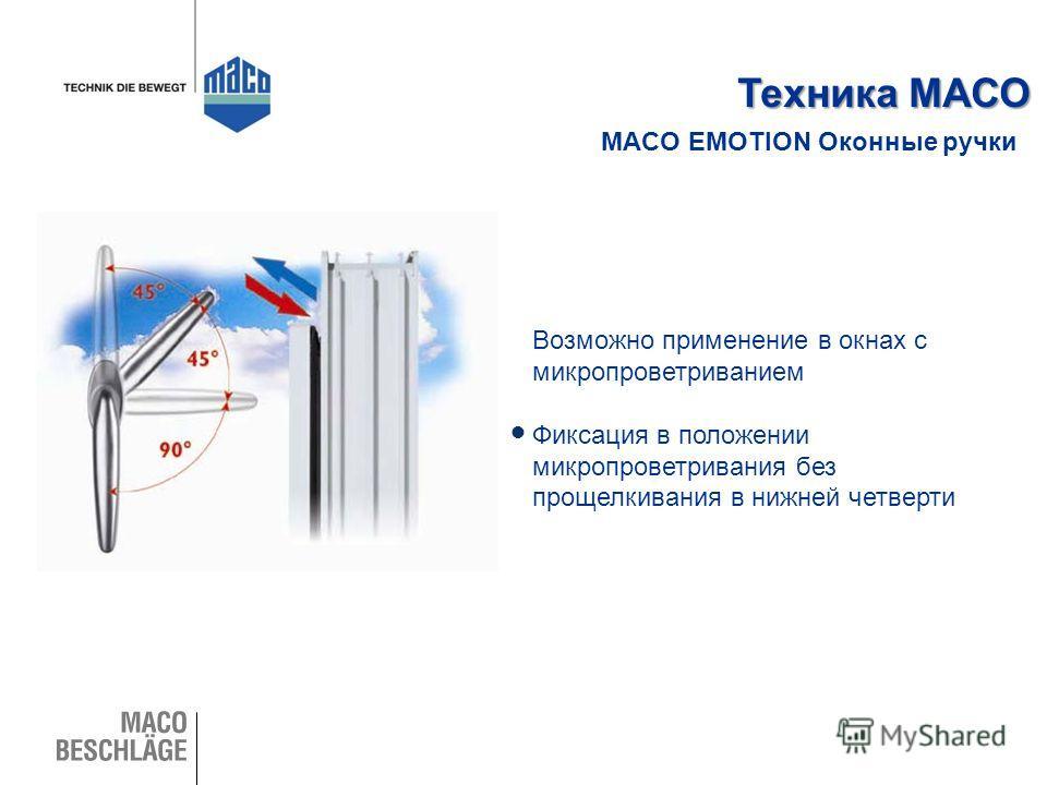 MACO EMOTION Оконные ручки Техника МАСО Возможно применение в окнах с микропроветриванием Фиксация в положении микропроветривания без прощелкивания в нижней четверти