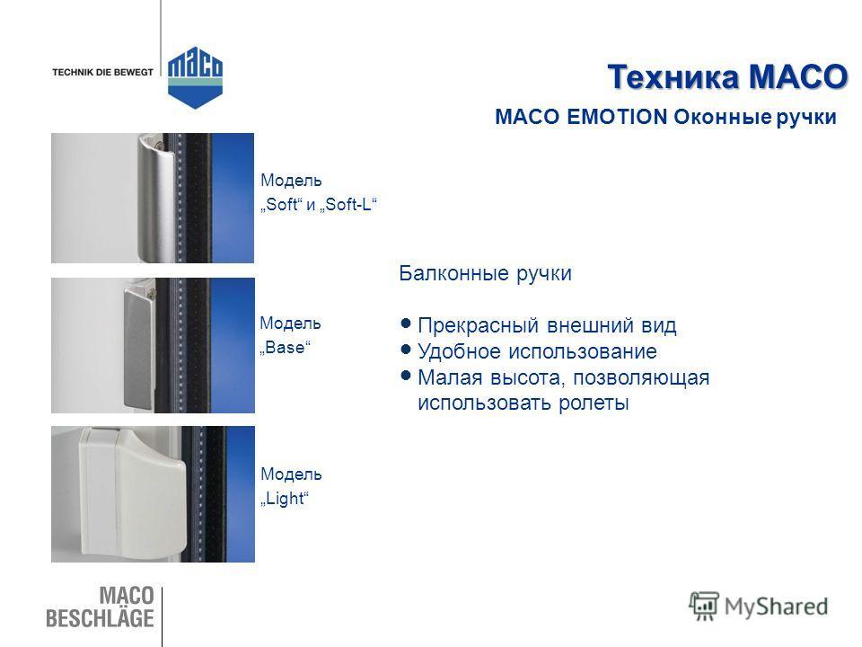 MACO EMOTION Оконные ручки Техника МАСО Балконные ручки Прекрасный внешний вид Удобное использование Малая высота, позволяющая использовать ролеты Модель Soft и Soft-L Модель Light Модель Base