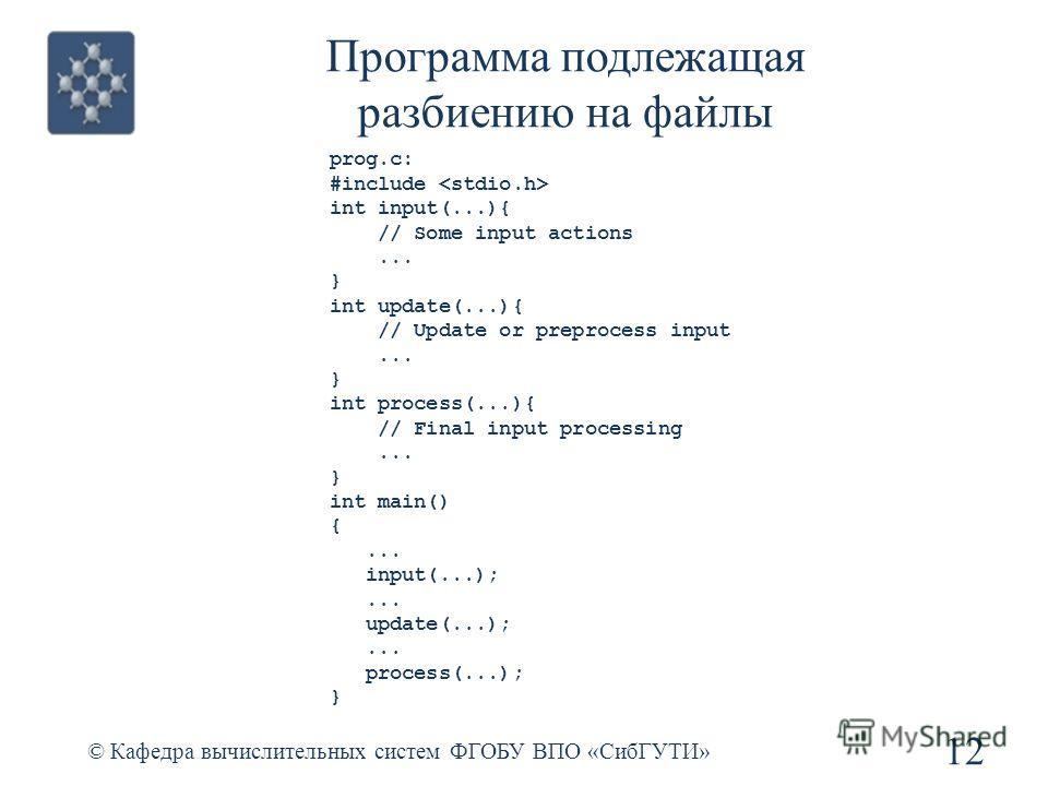 Программа подлежащая разбиению на файлы © Кафедра вычислительных систем ФГОБУ ВПО «СибГУТИ» 12 prog.c: #include int input(...){ // Some input actions... } int update(...){ // Update or preprocess input... } int process(...){ // Final input processing