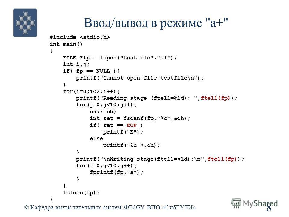 Ввод/вывод в режиме a+ © Кафедра вычислительных систем ФГОБУ ВПО «СибГУТИ» 8 #include int main() { FILE *fp = fopen(testfile,a+); int i,j; if( fp == NULL ){ printf(Cannot open file testfile\n); } for(i=0;i