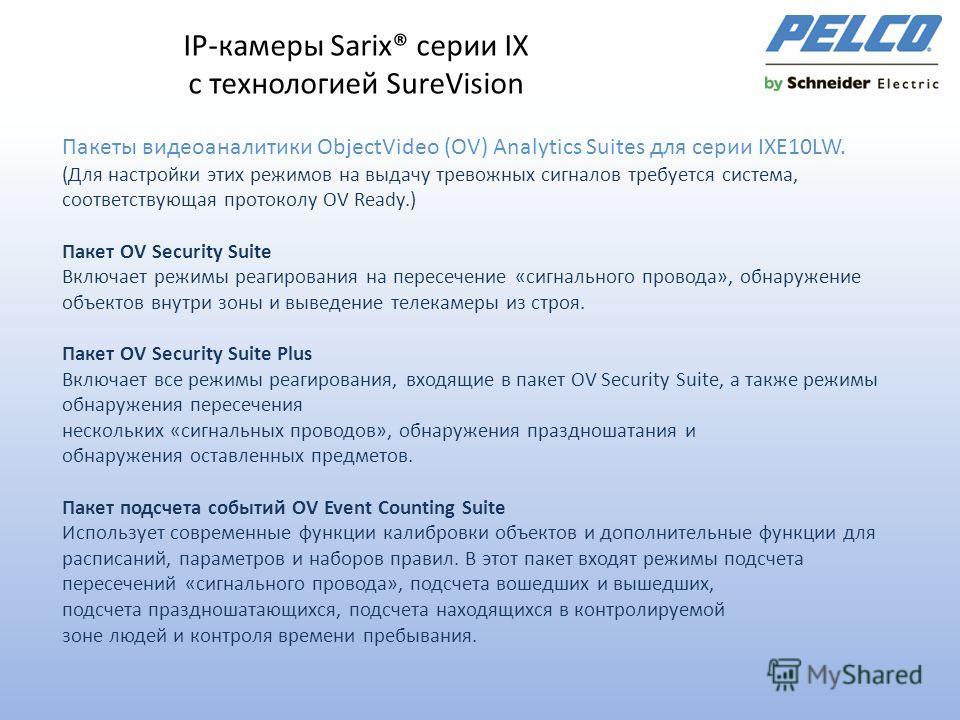 IР-камеры Sarix® серии IX с технологией SureVision Пакеты видеоаналитики ObjectVideo (OV) Analytics Suites для серии IXE10LW. (Для настройки этих режимов на выдачу тревожных сигналов требуется система, соответствующая протоколу OV Ready.) Пакет OV Se