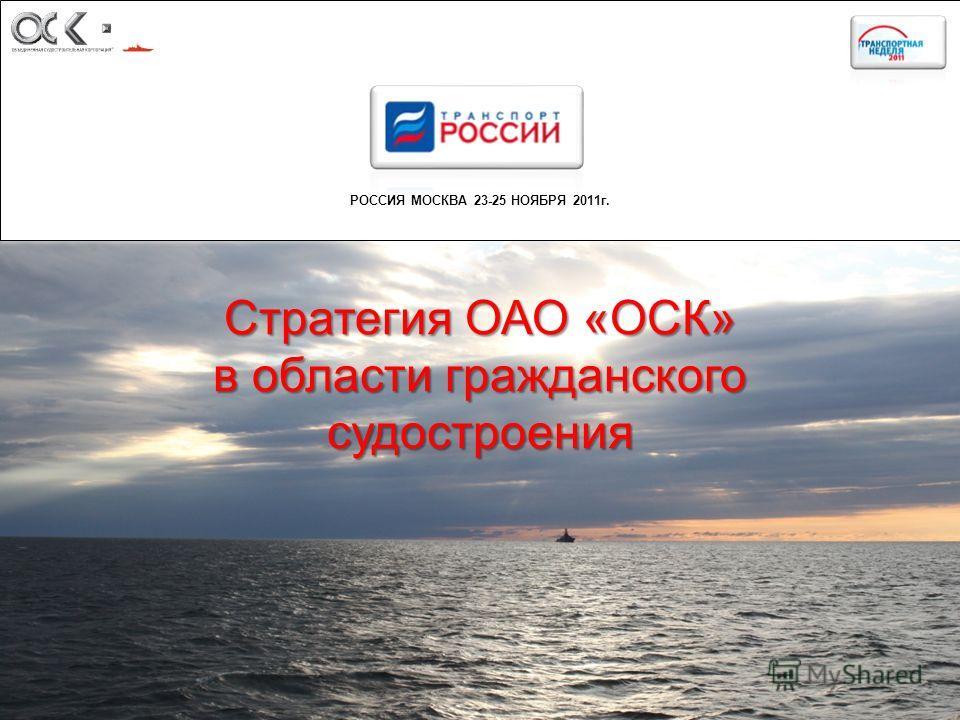 РОССИЯ МОСКВА 23-25 НОЯБРЯ 2011г. 1 Стратегия ОАО «ОСК» в области гражданского судостроения
