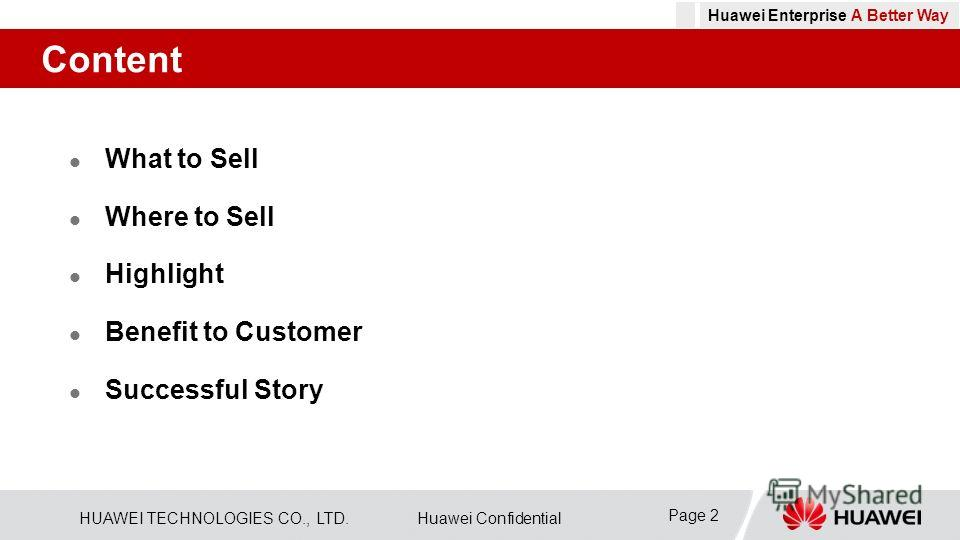HUAWEI TECHNOLOGIES CO., LTD.Huawei Confidential Page 2 Huawei Enterprise A Better Way Content What to Sell Where to Sell Highlight Benefit to Customer Successful Story