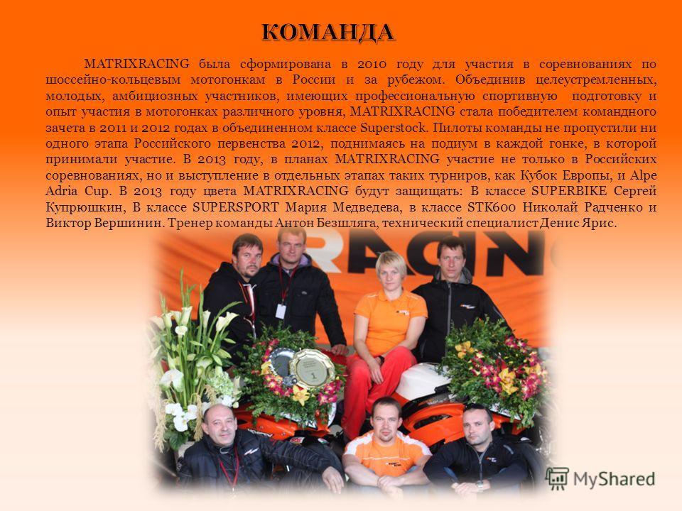 MATRIXRACING была сформирована в 2010 году для участия в соревнованиях по шоссейно-кольцевым мотогонкам в России и за рубежом. Объединив целеустремленных, молодых, амбициозных участников, имеющих профессиональную спортивную подготовку и опыт участия