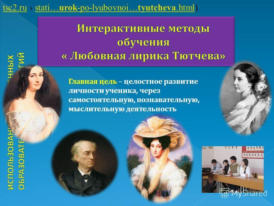 tsc2.rutsc2.ru stati…urok-po-lyubovnoi…tyutcheva.html)stati…urok-po-lyubovnoi…tyutcheva.html Главная цель – целостное развитие личности ученика, через самостоятельную, познавательную, мыслительную деятельность