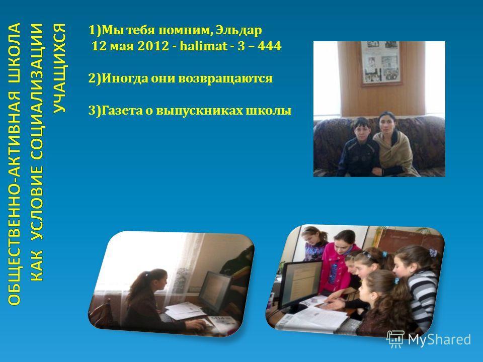 1)Мы тебя помним, Эльдар 12 мая 2012 - halimat - 3 – 444 2)Иногда они возвращаются 3)Газета о выпускниках школы