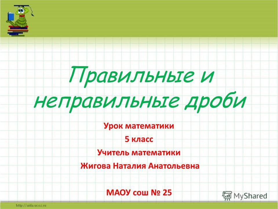 Правильные и неправильные дроби Урок математики 5 класс Учитель математики Жигова Наталия Анатольевна МАОУ сош 25