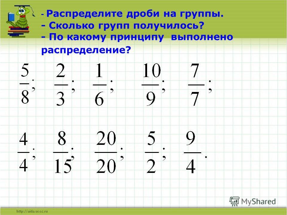 - Распределите дроби на группы. - Сколько групп получилось? - По какому принципу выполнено распределение?