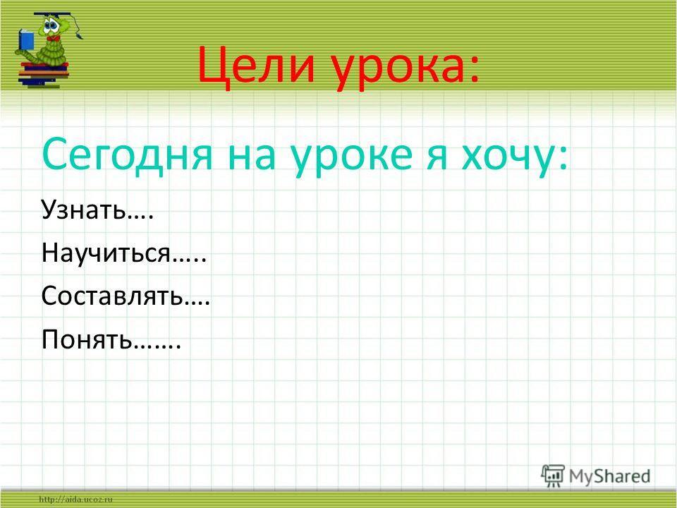 Цели урока: Сегодня на уроке я хочу: Узнать…. Научиться….. Составлять…. Понять…….