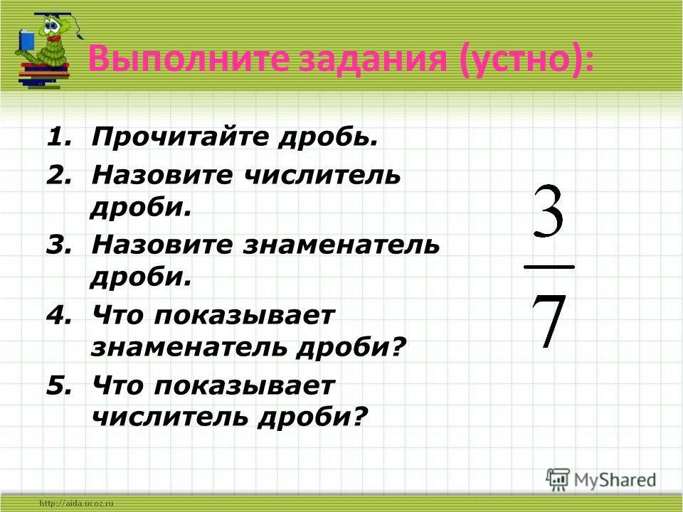 Выполните задания (устно): 1.Прочитайте дробь. 2.Назовите числитель дроби. 3.Назовите знаменатель дроби. 4.Что показывает знаменатель дроби? 5.Что показывает числитель дроби?