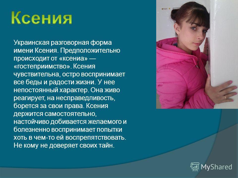 Украинская разговорная форма имени Ксения. Предположительно происходит от «ксениа» «гостеприимство». Ксения чувствительна, остро воспринимает все беды и радости жизни. У нее непостоянный характер. Она живо реагирует, на несправедливость, борется за с