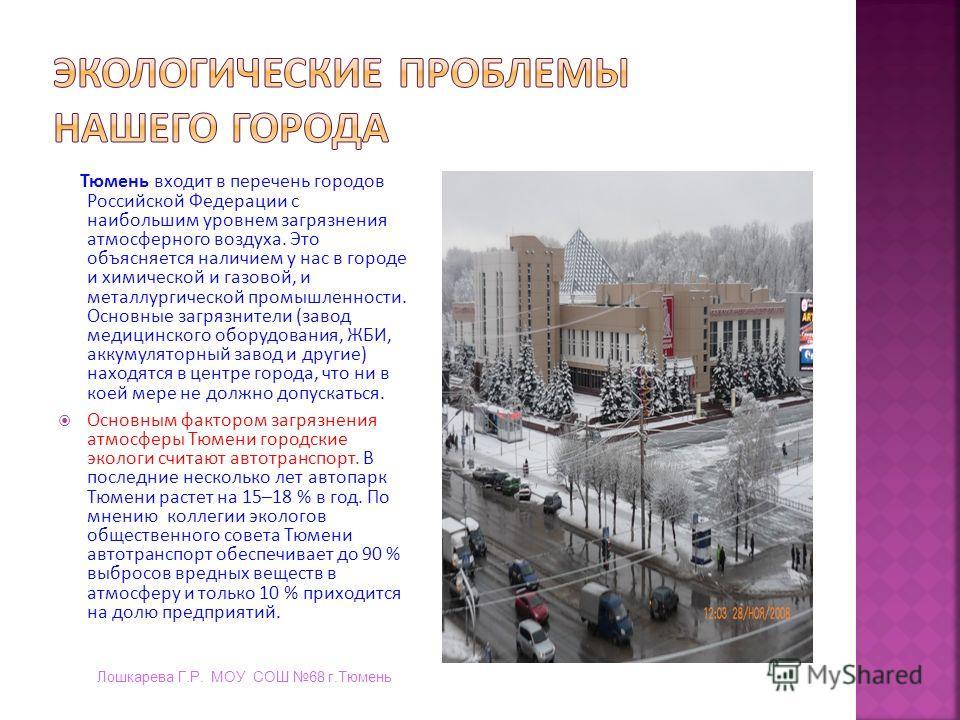 Тюмень входит в перечень городов Российской Федерации с наибольшим уровнем загрязнения атмосферного воздуха. Это объясняется наличием у нас в городе и химической и газовой, и металлургической промышленности. Основные загрязнители (завод медицинского