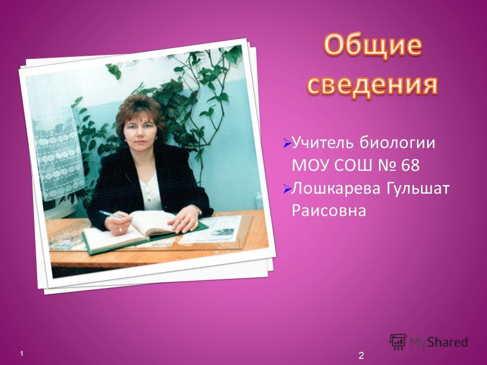 Учитель биологии МОУ СОШ 68 Лошкарева Гульшат Раисовна 1 2