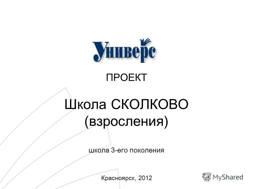 ПРОЕКТ Школа СКОЛКОВО (взросления) школа 3-его поколения Красноярск, 2012