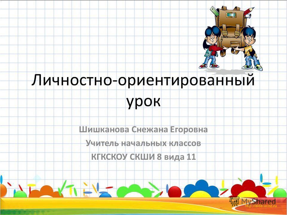 Личностно-ориентированный урок Шишканова Снежана Егоровна Учитель начальных классов КГКСКОУ СКШИ 8 вида 11