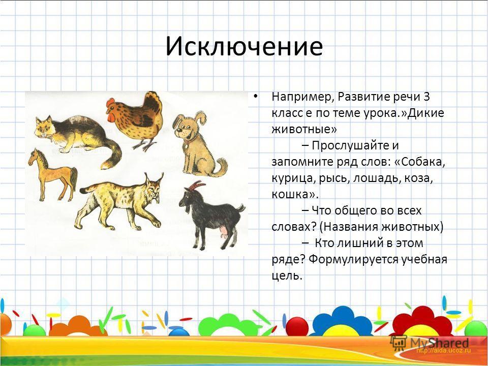 Исключение Например, Развитие речи 3 класс е по теме урока.»Дикие животные» – Прослушайте и запомните ряд слов: «Собака, курица, рысь, лошадь, коза, кошка». – Что общего во всех словах? (Названия животных) – Кто лишний в этом ряде? Формулируется учеб