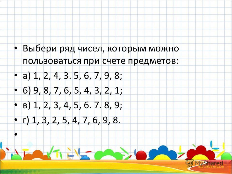 Выбери ряд чисел, которым можно пользоваться при счете предметов: а) 1, 2, 4, 3. 5, 6, 7, 9, 8; 6) 9, 8, 7, 6, 5, 4, 3, 2, 1; в) 1, 2, 3, 4, 5, 6. 7. 8, 9; г) 1, 3, 2, 5, 4, 7, 6, 9, 8.