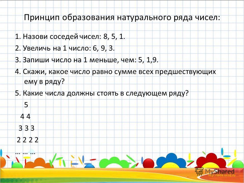 Принцип образования натурального ряда чисел: 1. Назови соседей чисел: 8, 5, 1. 2. Увеличь на 1 число: 6, 9, 3. 3. Запиши число на 1 меньше, чем: 5, 1,9. 4. Скажи, какое число равно сумме всех предшествующих ему в ряду? 5. Какие числа должны стоять в
