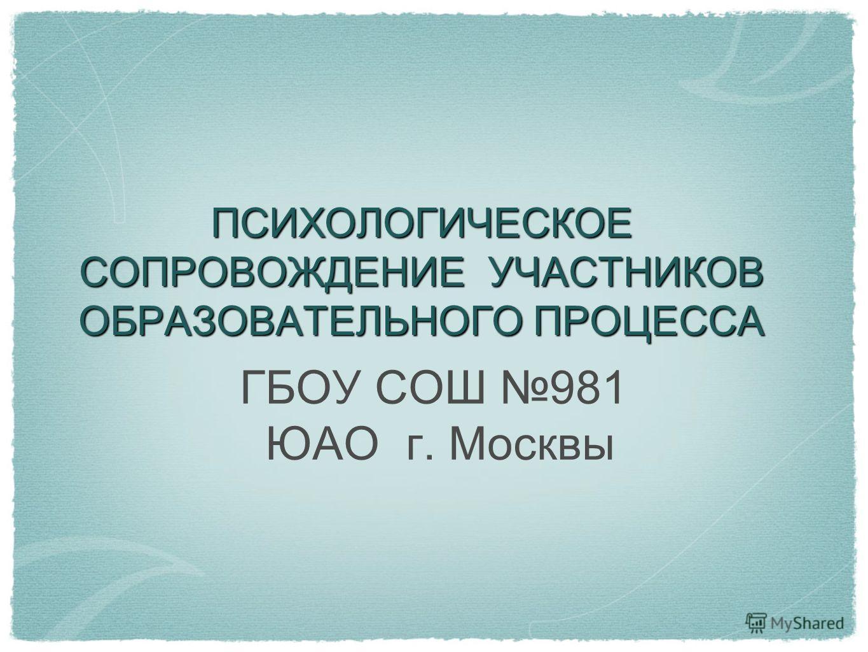 ПСИХОЛОГИЧЕСКОЕ СОПРОВОЖДЕНИЕ УЧАСТНИКОВ ОБРАЗОВАТЕЛЬНОГО ПРОЦЕССА ГБОУ СОШ 981 ЮАО г. Москвы