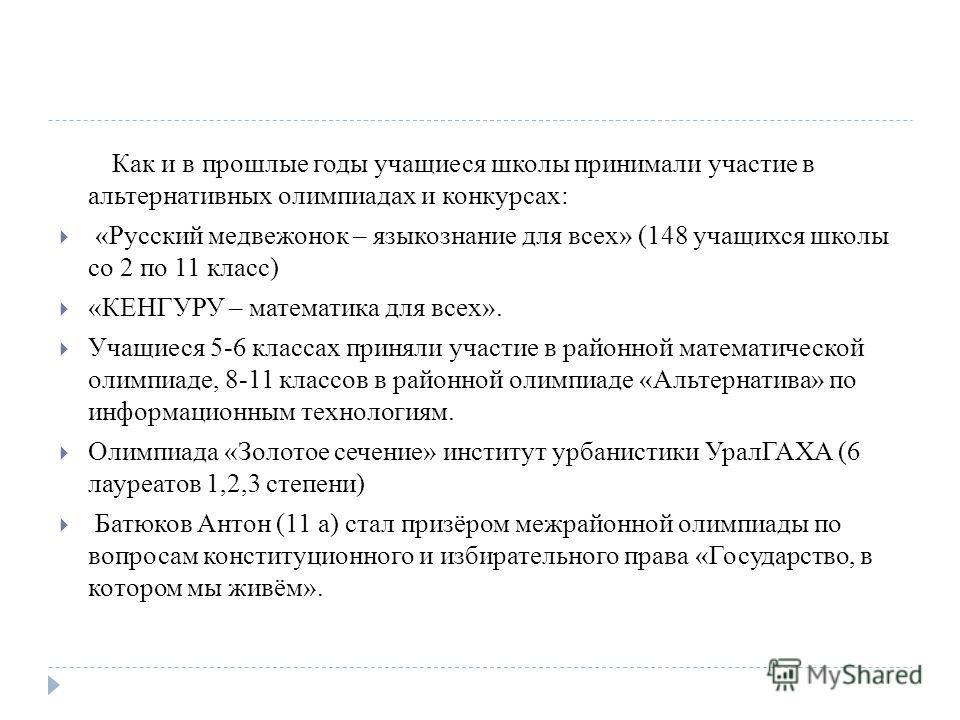 Как и в прошлые годы учащиеся школы принимали участие в альтернативных олимпиадах и конкурсах: «Русский медвежонок – языкознание для всех» (148 учащихся школы со 2 по 11 класс) «КЕНГУРУ – математика для всех». Учащиеся 5-6 классах приняли участие в р