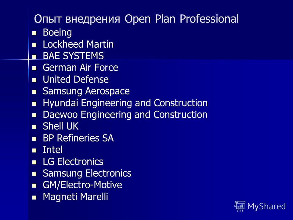 Опыт внедрения Open Plan Professional Boeing Lockheed Martin BAE SYSTEMS German Air Force United Defense Samsung Aerospace Hyundai Engineering and Construction Daewoo Engineering and Construction Shell UK BP Refineries SA Intel LG Electronics Samsung