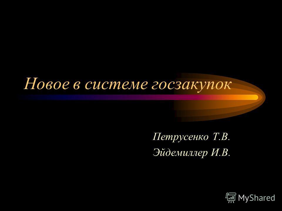 Новое в системе госзакупок Петрусенко Т.В. Эйдемиллер И.В.