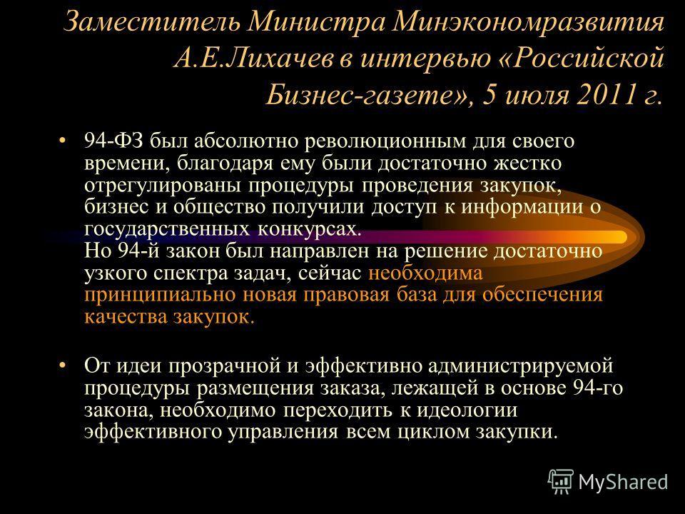 Заместитель Министра Минэкономразвития А.Е.Лихачев в интервью «Российской Бизнес-газете», 5 июля 2011 г. 94-ФЗ был абсолютно революционным для своего времени, благодаря ему были достаточно жестко отрегулированы процедуры проведения закупок, бизнес и