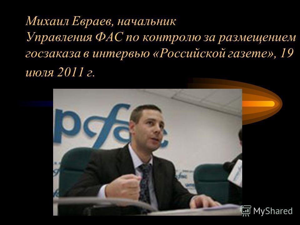 Михаил Евраев, начальник Управления ФАС по контролю за размещением госзаказа в интервью «Российской газете», 19 июля 2011 г.