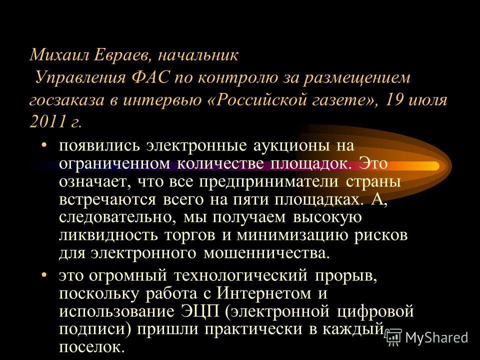Михаил Евраев, начальник Управления ФАС по контролю за размещением госзаказа в интервью «Российской газете», 19 июля 2011 г. появились электронные аукционы на ограниченном количестве площадок. Это означает, что все предприниматели страны встречаются