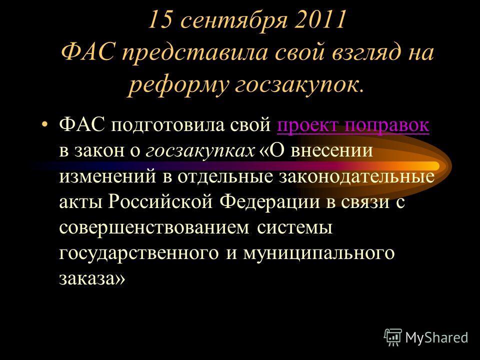 15 сентября 2011 ФАС представила свой взгляд на реформу госзакупок. ФАС подготовила свой проект поправок в закон о госзакупках «О внесении изменений в отдельные законодательные акты Российской Федерации в связи с совершенствованием системы государств