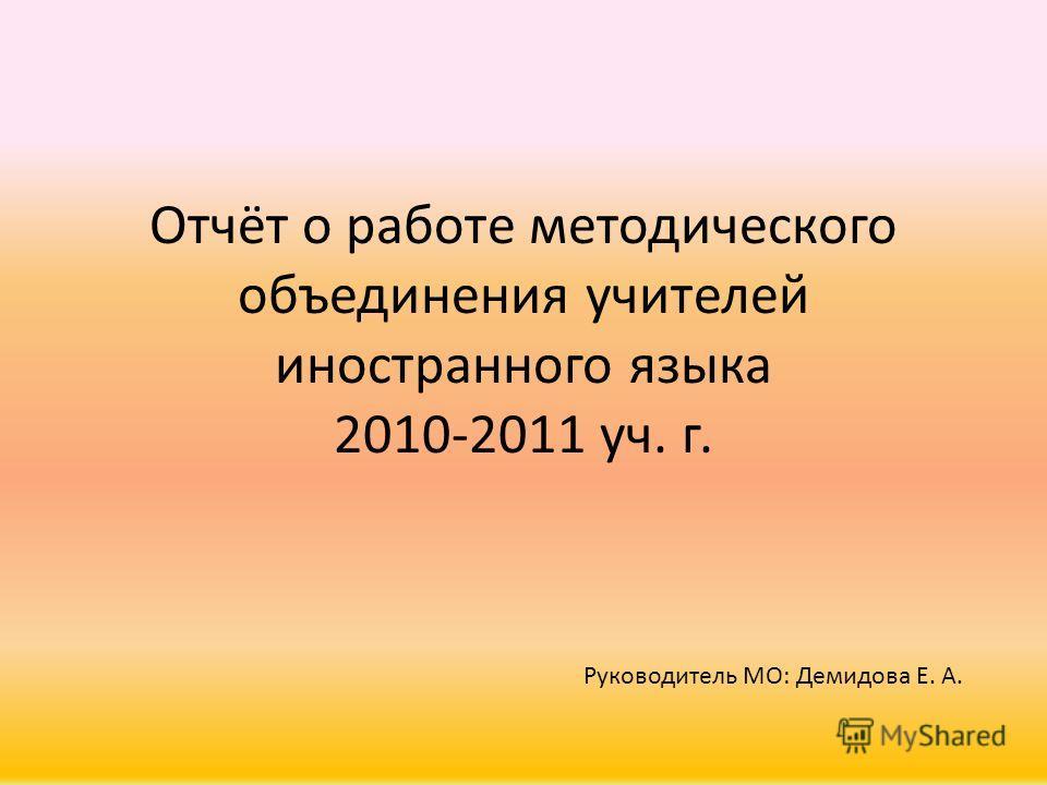 Отчёт о работе методического объединения учителей иностранного языка 2010-2011 уч. г. Руководитель МО: Демидова Е. А.