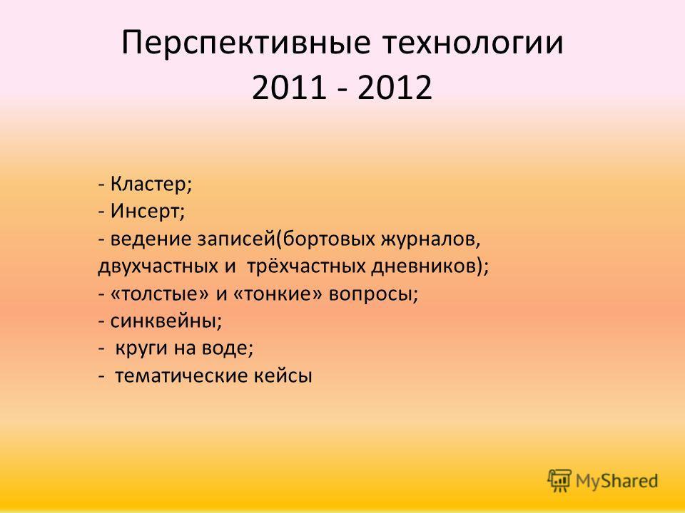 Перспективные технологии 2011 - 2012 - Кластер; - Инсерт; - ведение записей(бортовых журналов, двухчастных и трёхчастных дневников); - «толстые» и «тонкие» вопросы; - синквейны; - круги на воде; - тематические кейсы