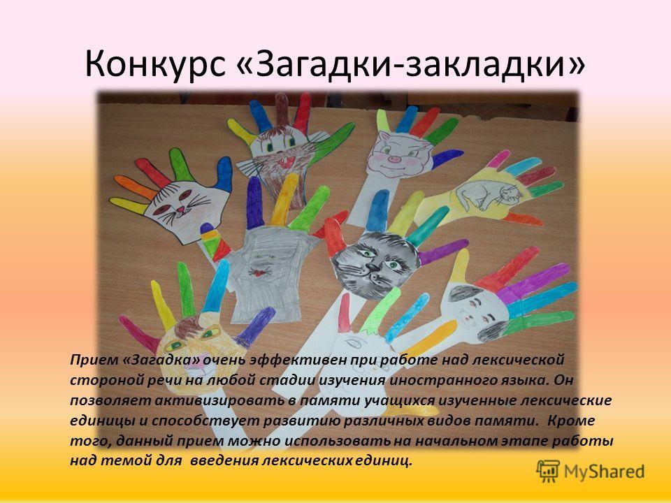 Конкурс «Загадки-закладки» Прием «Загадка» очень эффективен при работе над лексической стороной речи на любой стадии изучения иностранного языка. Он позволяет активизировать в памяти учащихся изученные лексические единицы и способствует развитию разл