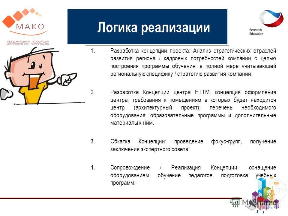 Логика реализации 1.Разработка концепции проекта: Анализ стратегических отраслей развития региона / кадровых потребностей компании с целью построения программы обучения, в полной мере учитывающей региональную специфику / стратегию развития компании.