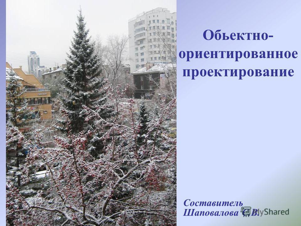 Обьектно- ориентированное проектирование Составитель Шаповалова С.В.