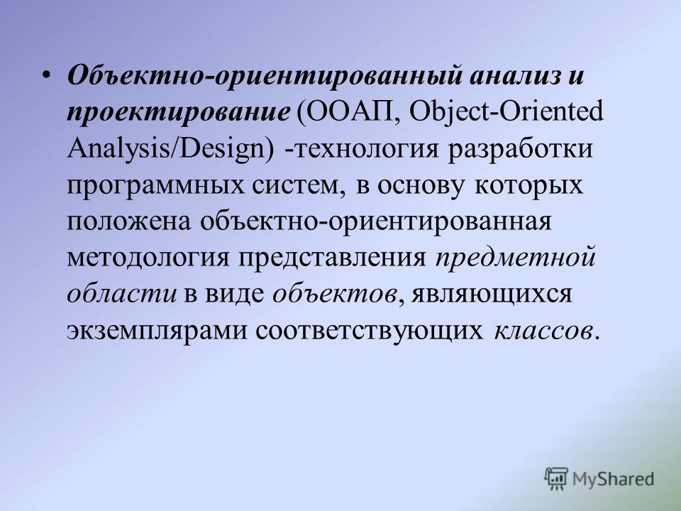 Объектно-ориентированный анализ и проектирование (ООАП, Object-Oriented Analysis/Design) -технология разработки программных систем, в основу которых положена объектно-ориентированная методология представления предметной области в виде объектов, являю