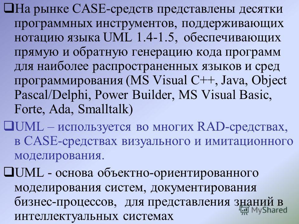 На рынке CASE-средств представлены десятки программных инструментов, поддерживающих нотацию языка UML 1.4-1.5, обеспечивающих прямую и обратную генерацию кода программ для наиболее распространенных языков и сред программирования (MS Visual C++, Java,