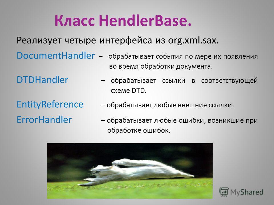 Класс HendlerBase. Реализует четыре интерфейса из org.xml.sax. DocumentHandler – обрабатывает события по мере их появления во время обработки документа. DTDHandler – обрабатывает ссылки в соответствующей схеме DTD. EntityReference – обрабатывает любы