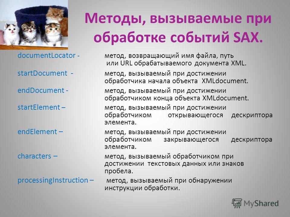 Методы, вызываемые при обработке событий SAX. documentLocator - метод, возвращающий имя файла, путь или URL обрабатываемого документа XML. startDocument - метод, вызываемый при достижении обработчика начала объекта XMLdocument. endDocument - метод, в