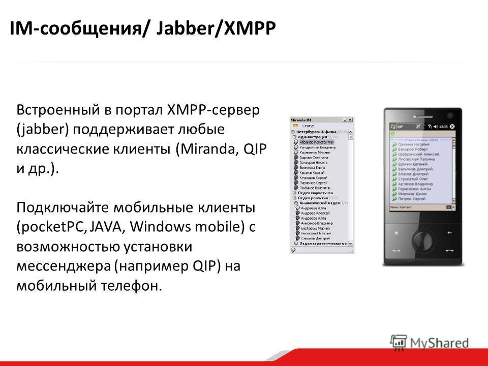 Встроенный в портал XMPP-сервер (jabber) поддерживает любые классические клиенты (Miranda, QIP и др.). Подключайте мобильные клиенты (pocketPC, JAVA, Windows mobile) с возможностью установки мессенджера (например QIP) на мобильный телефон. IM-сообщен