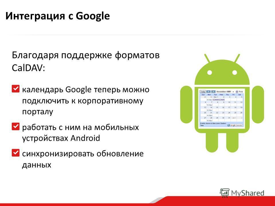Благодаря поддержке форматов CalDAV: календарь Google теперь можно подключить к корпоративному порталу работать с ним на мобильных устройствах Android синхронизировать обновление данных Интеграция с Google