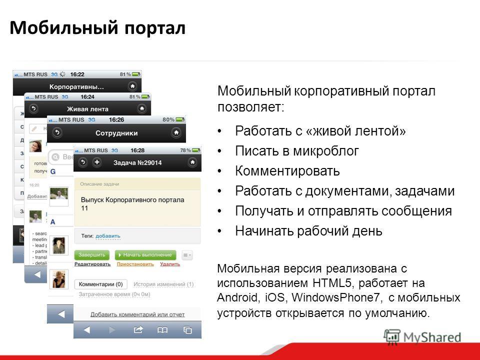 Мобильный портал Работать с «живой лентой» Писать в микроблог Комментировать Работать с документами, задачами Получать и отправлять сообщения Начинать рабочий день Мобильная версия реализована с использованием HTML5, работает на Android, iOS, Windows