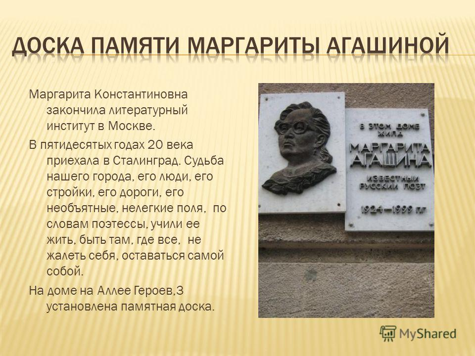 Маргарита Константиновна закончила литературный институт в Москве. В пятидесятых годах 20 века приехала в Сталинград. Судьба нашего города, его люди, его стройки, его дороги, его необъятные, нелегкие поля, по словам поэтессы, учили ее жить, быть там,