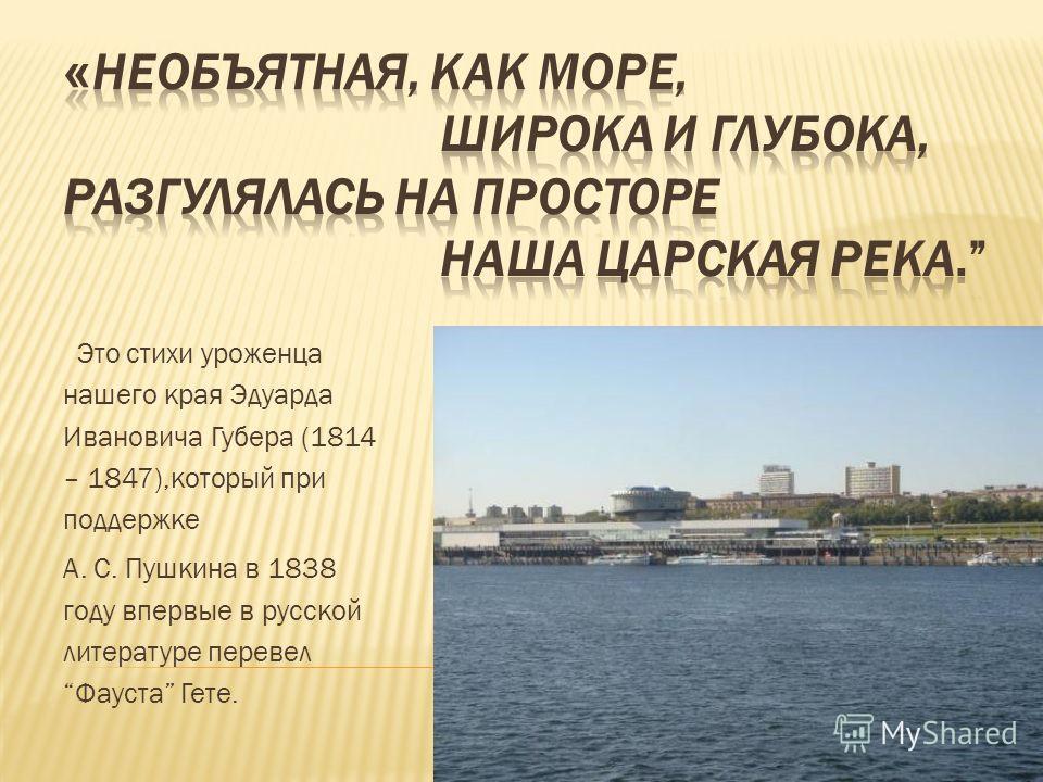 Это стихи уроженца нашего края Эдуарда Ивановича Губера (1814 – 1847),который при поддержке А. С. Пушкина в 1838 году впервые в русской литературе перевел Фауста Гете.